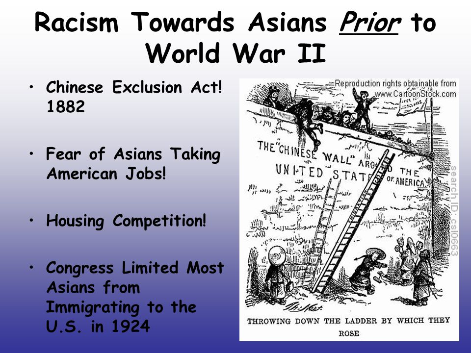 Racism Towards Asians Prior to World War II Chinese Exclusion Act! 1882 Fear of Asians Taking American Jobs! Housing Competition! Congress Limited Mos