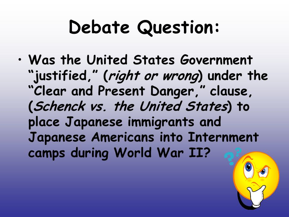 "Debate Question: Was the United States Government ""justified,"" (right or wrong) under the ""Clear and Present Danger,"" clause, (Schenck vs. the United"