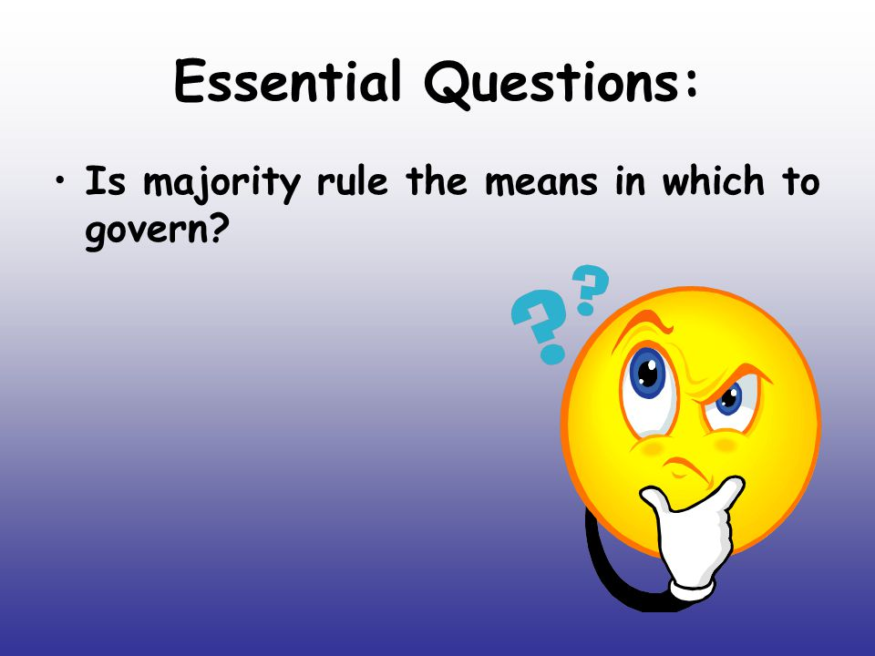 Essential Questions: Is majority rule the means in which to govern?