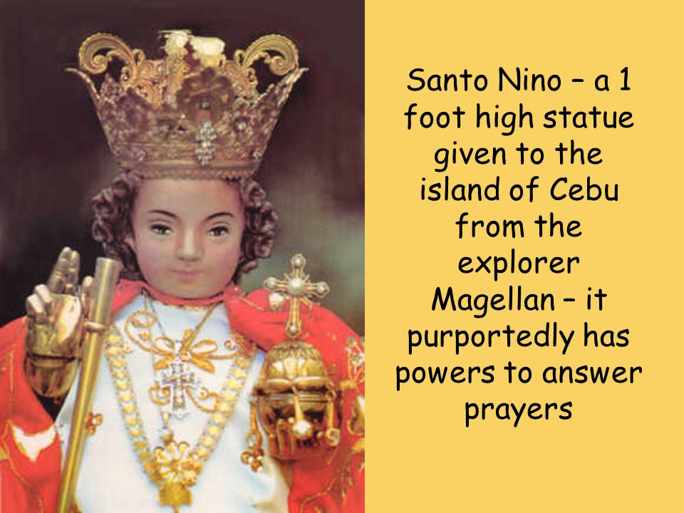 Santo Nino – a 1 foot high statue given to the island of Cebu from the explorer Magellan – it purportedly has powers to answer prayers