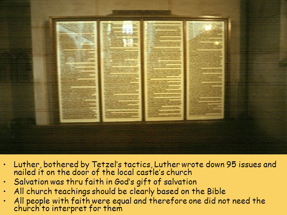 1 Luther, bothered by Tetzel's tactics, Luther wrote down 95 issues and nailed it on the door of the local castle's church Salvation was thru faith in God's gift of salvation All church teachings should be clearly based on the Bible All people with faith were equal and therefore one did not need the church to interpret for them