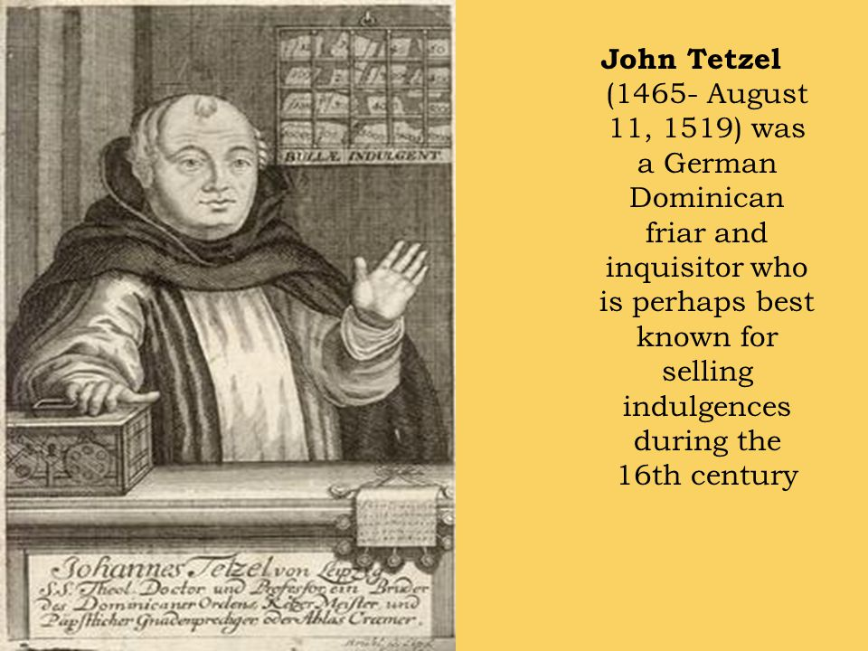 John Tetzel (1465- August 11, 1519) was a German Dominican friar and inquisitor who is perhaps best known for selling indulgences during the 16th century