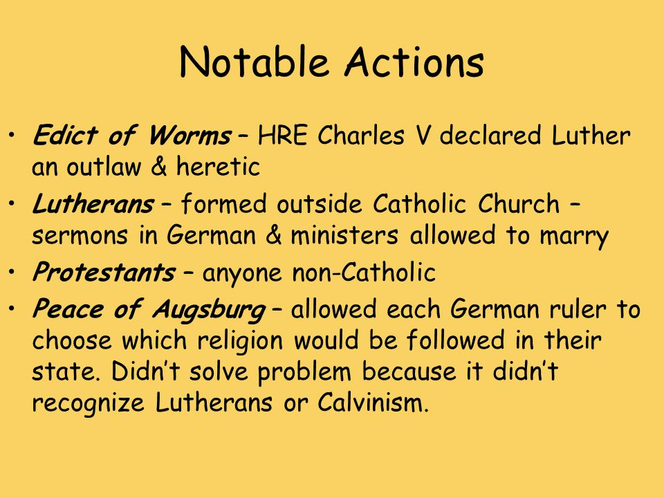 Notable Actions Edict of Worms – HRE Charles V declared Luther an outlaw & heretic Lutherans – formed outside Catholic Church – sermons in German & ministers allowed to marry Protestants – anyone non-Catholic Peace of Augsburg – allowed each German ruler to choose which religion would be followed in their state.