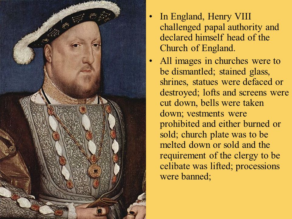 In England, Henry VIII challenged papal authority and declared himself head of the Church of England.