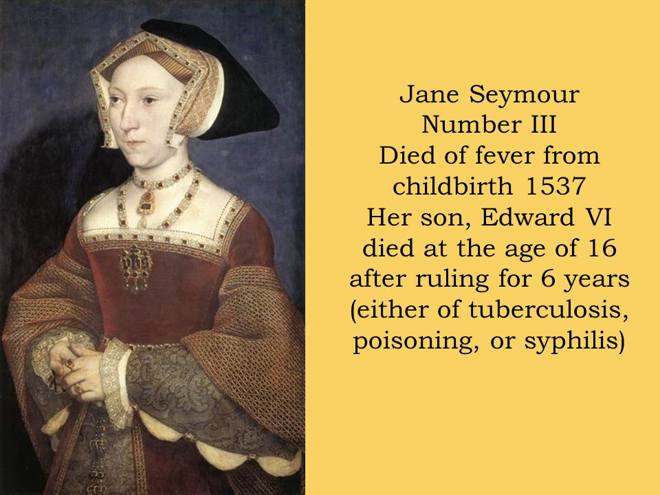 Jane Seymour Number III Died of fever from childbirth 1537 Her son, Edward VI died at the age of 16 after ruling for 6 years (either of tuberculosis, poisoning, or syphilis)