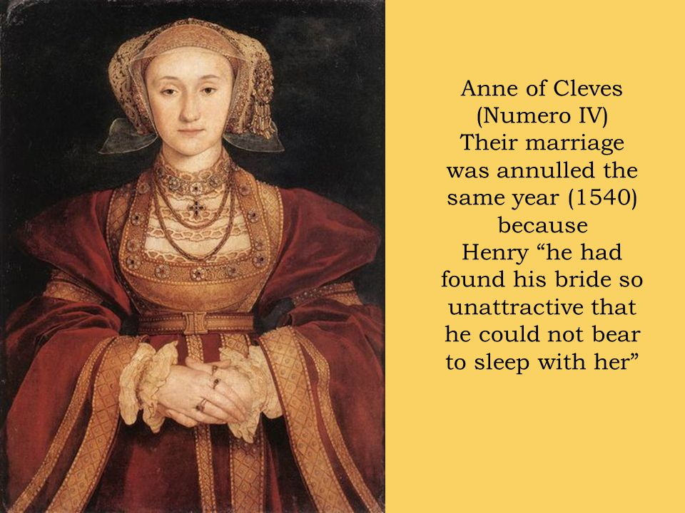 Anne of Cleves (Numero IV) Their marriage was annulled the same year (1540) because Henry he had found his bride so unattractive that he could not bear to sleep with her