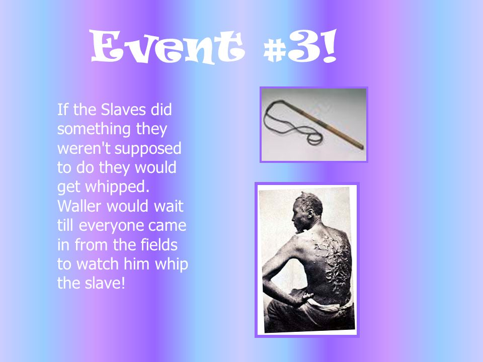 Event #3! If the Slaves did something they weren't supposed to do they would get whipped. Waller would wait till everyone came in from the fields to w