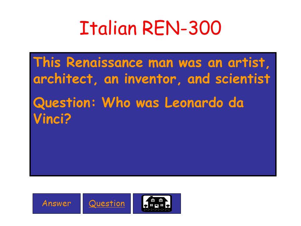 Italian REN-300 This Renaissance man was an artist, architect, an inventor, and scientist Question: Who was Leonardo da Vinci.