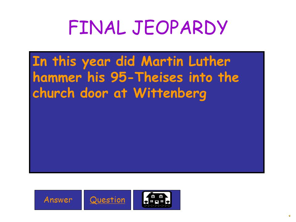 FINAL JEOPARDY In this year did Martin Luther hammer his 95-Theises into the church door at Wittenberg QuestionAnswer