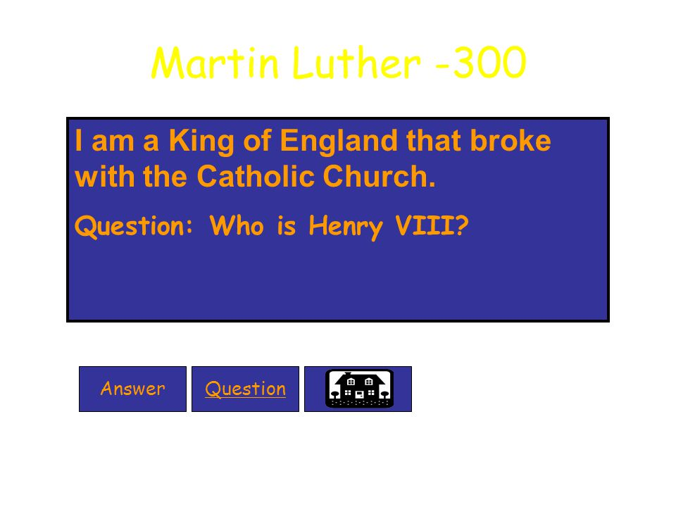 Martin Luther -300 I am a King of England that broke with the Catholic Church.