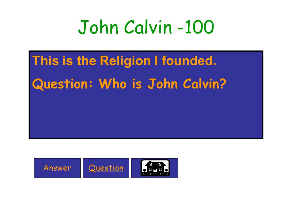 John Calvin -100 This is the Religion I founded. Question: Who is John Calvin QuestionAnswer