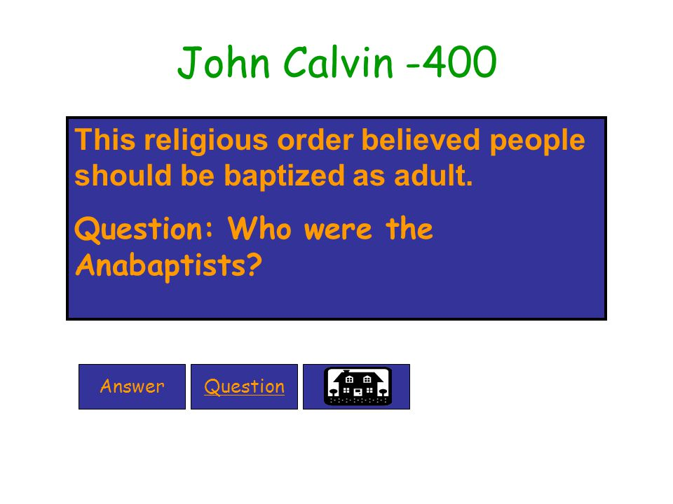 John Calvin -400 This religious order believed people should be baptized as adult.