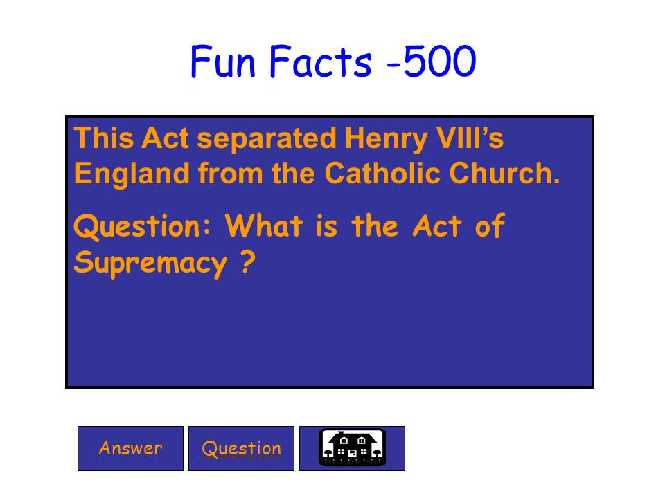 Fun Facts -500 This Act separated Henry VIII's England from the Catholic Church.