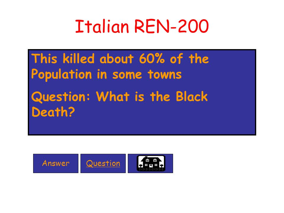 Italian REN-200 This killed about 60% of the Population in some towns Question: What is the Black Death.
