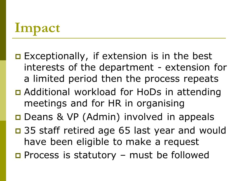 Impact  Exceptionally, if extension is in the best interests of the department - extension for a limited period then the process repeats  Additional workload for HoDs in attending meetings and for HR in organising  Deans & VP (Admin) involved in appeals  35 staff retired age 65 last year and would have been eligible to make a request  Process is statutory – must be followed