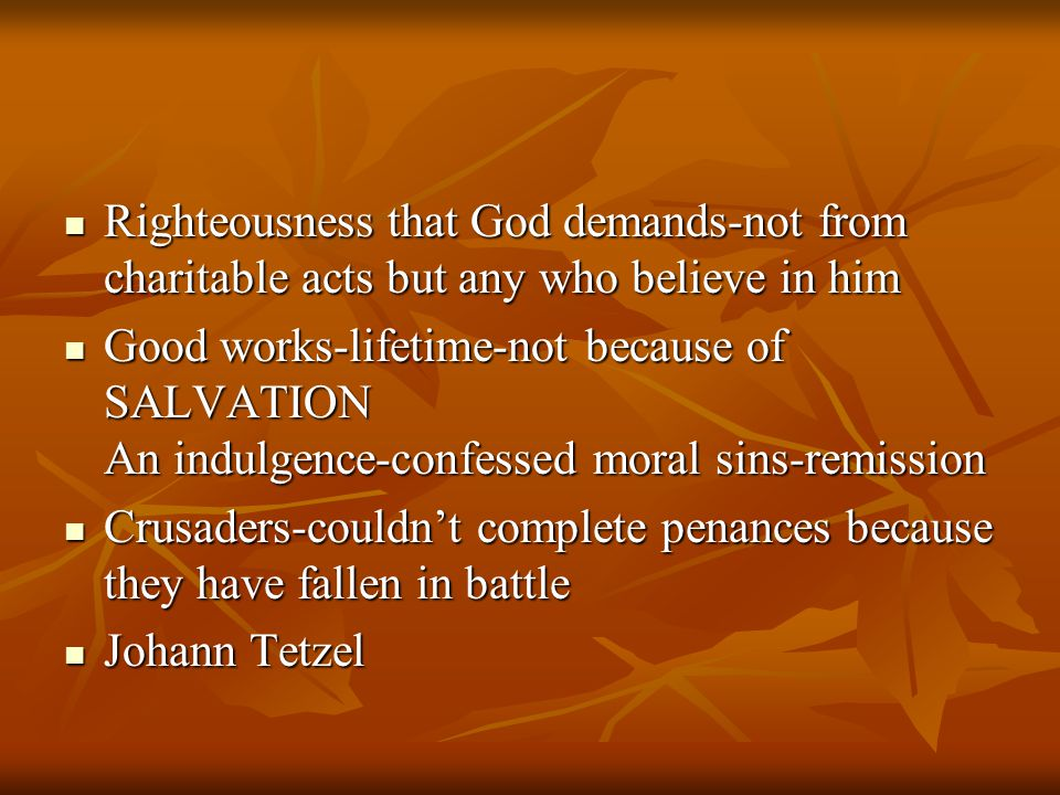 Righteousness that God demands-not from charitable acts but any who believe in him Righteousness that God demands-not from charitable acts but any who believe in him Good works-lifetime-not because of SALVATION An indulgence-confessed moral sins-remission Good works-lifetime-not because of SALVATION An indulgence-confessed moral sins-remission Crusaders-couldn't complete penances because they have fallen in battle Crusaders-couldn't complete penances because they have fallen in battle Johann Tetzel Johann Tetzel