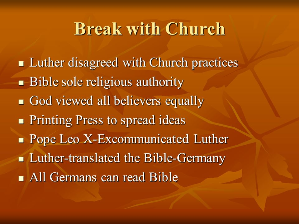 Break with Church Luther disagreed with Church practices Luther disagreed with Church practices Bible sole religious authority Bible sole religious authority God viewed all believers equally God viewed all believers equally Printing Press to spread ideas Printing Press to spread ideas Pope Leo X-Excommunicated Luther Pope Leo X-Excommunicated Luther Luther-translated the Bible-Germany Luther-translated the Bible-Germany All Germans can read Bible All Germans can read Bible
