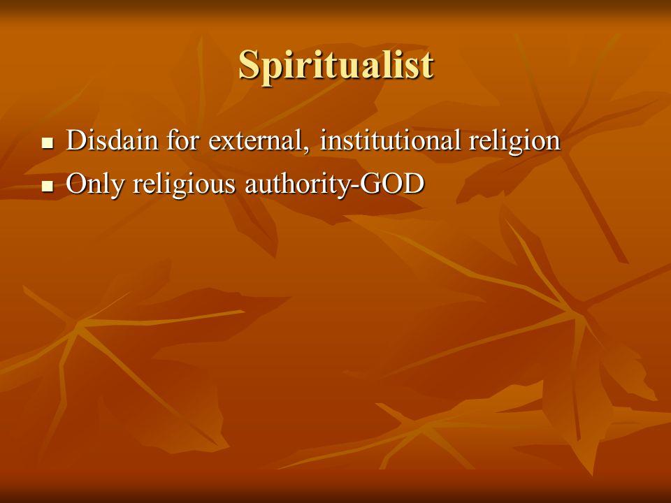 Spiritualist Disdain for external, institutional religion Disdain for external, institutional religion Only religious authority-GOD Only religious authority-GOD