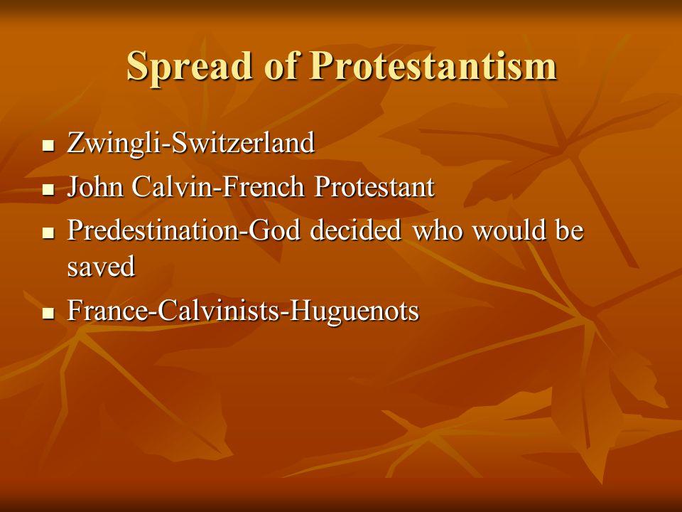 Spread of Protestantism Zwingli-Switzerland Zwingli-Switzerland John Calvin-French Protestant John Calvin-French Protestant Predestination-God decided who would be saved Predestination-God decided who would be saved France-Calvinists-Huguenots France-Calvinists-Huguenots