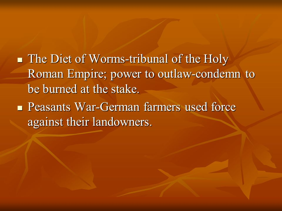 The Diet of Worms-tribunal of the Holy Roman Empire; power to outlaw-condemn to be burned at the stake.