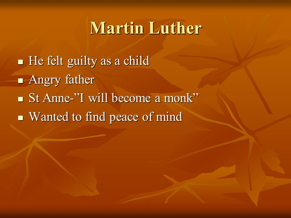 Martin Luther He felt guilty as a child He felt guilty as a child Angry father Angry father St Anne- I will become a monk St Anne- I will become a monk Wanted to find peace of mind Wanted to find peace of mind