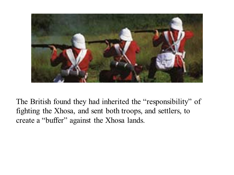 The British found they had inherited the responsibility of fighting the Xhosa, and sent both troops, and settlers, to create a buffer against the Xhosa lands.