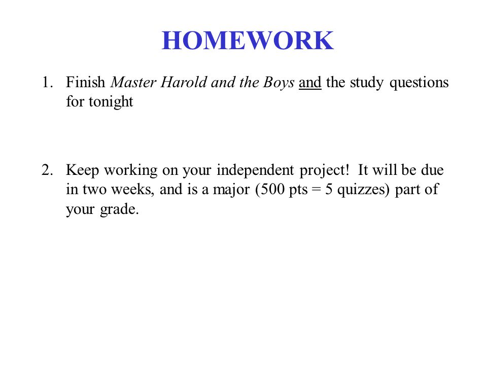 HOMEWORK 1.Finish Master Harold and the Boys and the study questions for tonight 2.Keep working on your independent project.