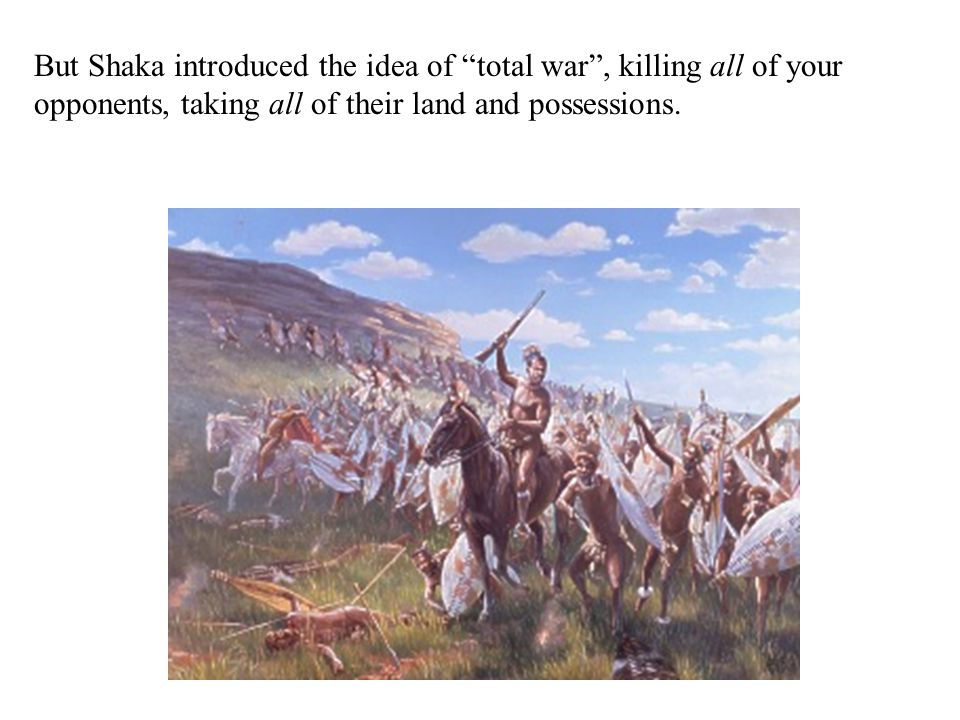 But Shaka introduced the idea of total war , killing all of your opponents, taking all of their land and possessions.