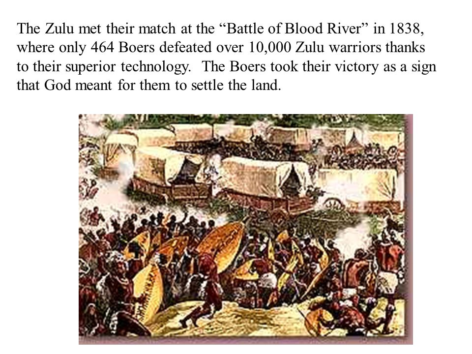 The Zulu met their match at the Battle of Blood River in 1838, where only 464 Boers defeated over 10,000 Zulu warriors thanks to their superior technology.