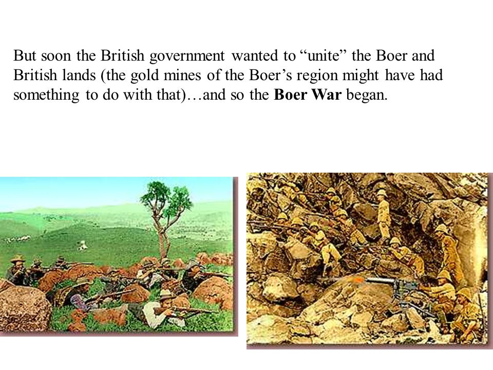 But soon the British government wanted to unite the Boer and British lands (the gold mines of the Boer's region might have had something to do with that)…and so the Boer War began.