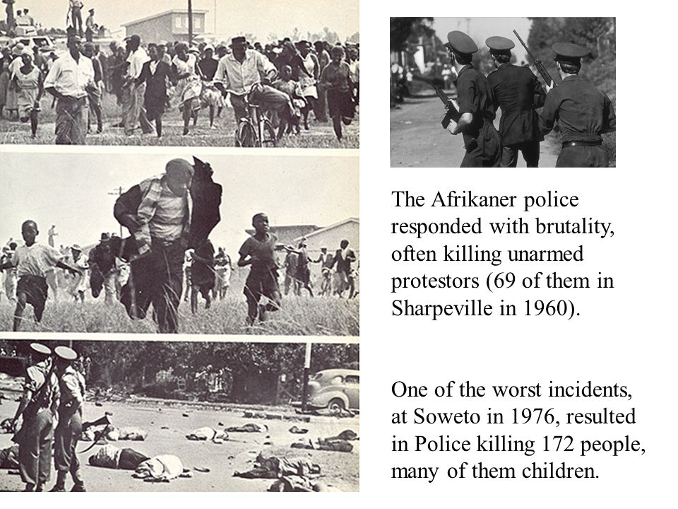 The Afrikaner police responded with brutality, often killing unarmed protestors (69 of them in Sharpeville in 1960).
