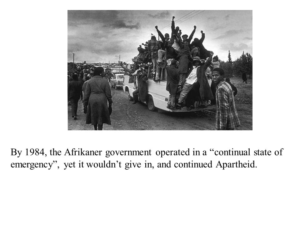 By 1984, the Afrikaner government operated in a continual state of emergency , yet it wouldn't give in, and continued Apartheid.