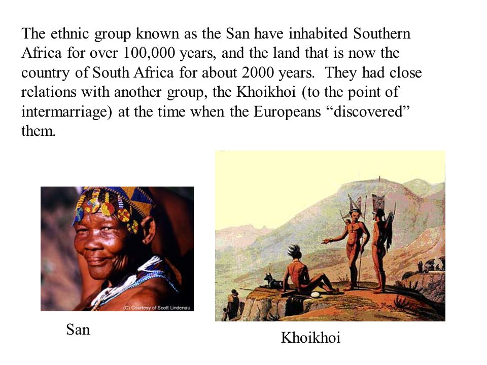 The ethnic group known as the San have inhabited Southern Africa for over 100,000 years, and the land that is now the country of South Africa for about 2000 years.