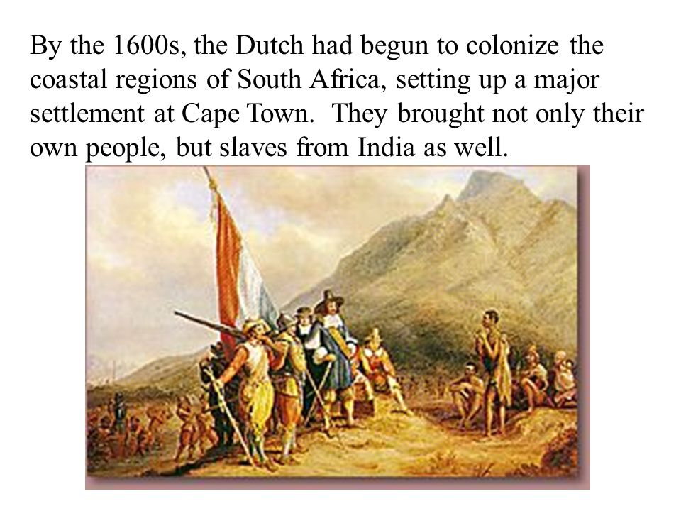 By the 1600s, the Dutch had begun to colonize the coastal regions of South Africa, setting up a major settlement at Cape Town.