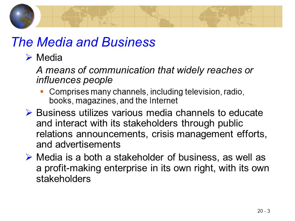 20 - 4 Public Relations  Fundamental to any organization's relationship with the media is to design and manage an effective public relations program  Public relations programs send a constant stream of information from the company to the public  Opens dialogue with stakeholders whose lives are affected by company operations  Should be proactive, not reactive  One purpose of the public relations function is to promote a positive image for the firm in the media  In today's dynamic and complex world, an effective public relations function must be a year-round, ongoing process that operates both internally and externally