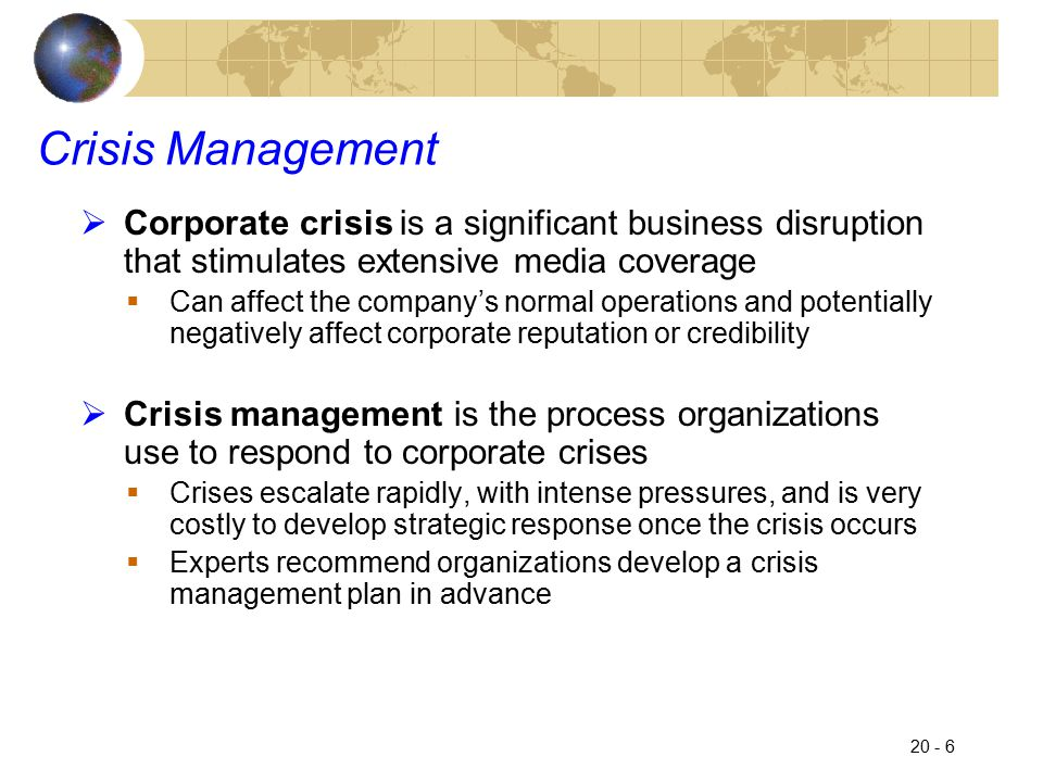 20 - 7 Crisis Management  An effective crisis management plan must: 1.Include an internal communication system that can be activated at any time; key employees must be identified in advance 2.Communicate quickly, but accurately; best to take the offensive and be the first to comment on a situation 3.Use the internet to convey the message, this can minimize fears and provide assistance 4.Do the right thing; a crisis is often the true test of an organization 5.Follow up and make amends if necessary; seek to restore the company's reputation
