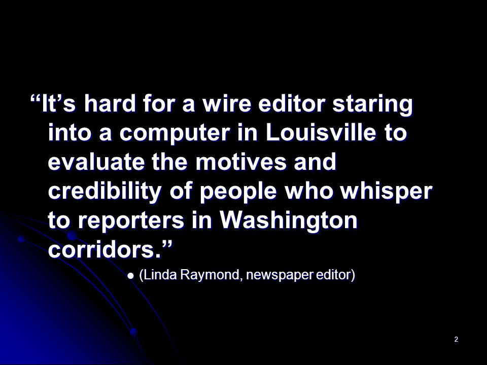 2 It's hard for a wire editor staring into a computer in Louisville to evaluate the motives and credibility of people who whisper to reporters in Washington corridors. (Linda Raymond, newspaper editor) (Linda Raymond, newspaper editor)