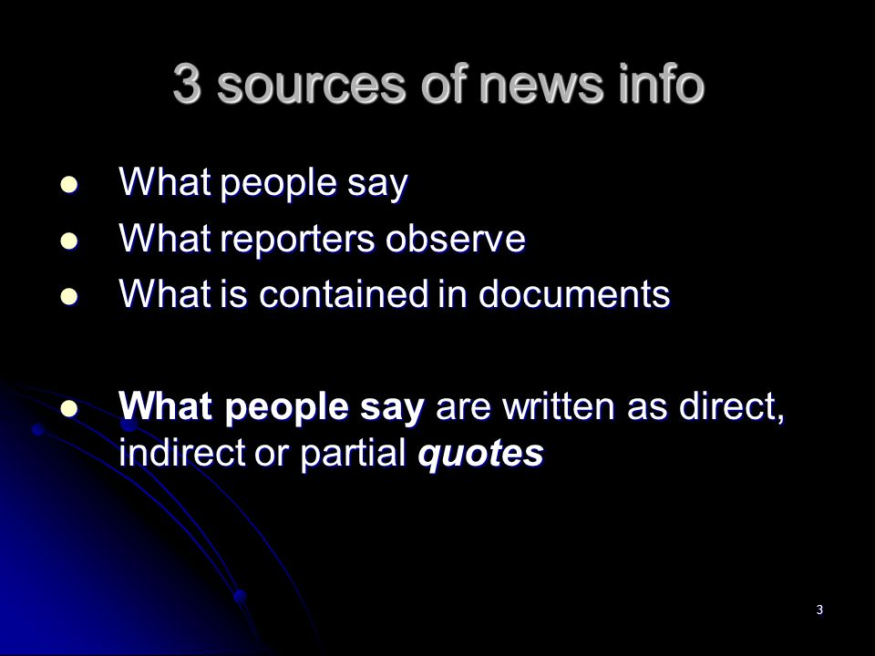 3 3 sources of news info What people say What people say What reporters observe What reporters observe What is contained in documents What is contained in documents What people say are written as direct, indirect or partial quotes What people say are written as direct, indirect or partial quotes