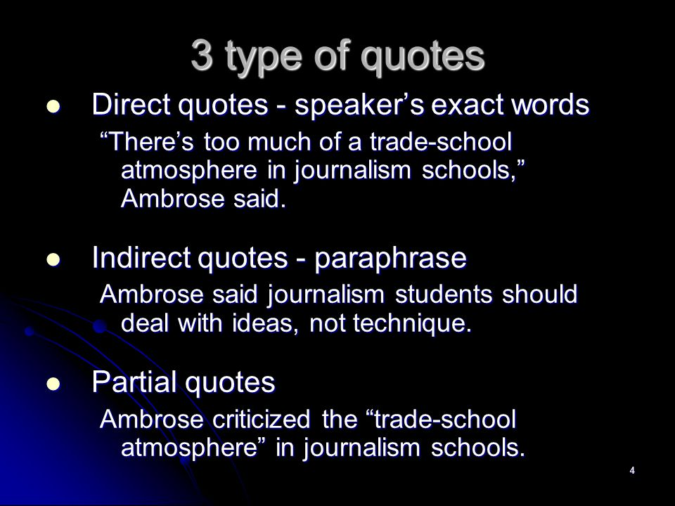 4 3 type of quotes Direct quotes - speaker's exact words Direct quotes - speaker's exact words There's too much of a trade-school atmosphere in journalism schools, Ambrose said.
