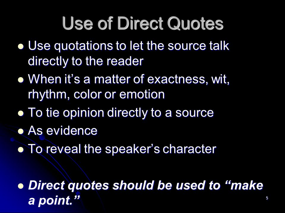 5 Use of Direct Quotes Use quotations to let the source talk directly to the reader Use quotations to let the source talk directly to the reader When it's a matter of exactness, wit, rhythm, color or emotion When it's a matter of exactness, wit, rhythm, color or emotion To tie opinion directly to a source To tie opinion directly to a source As evidence As evidence To reveal the speaker's character To reveal the speaker's character Direct quotes should be used to make a point. Direct quotes should be used to make a point.