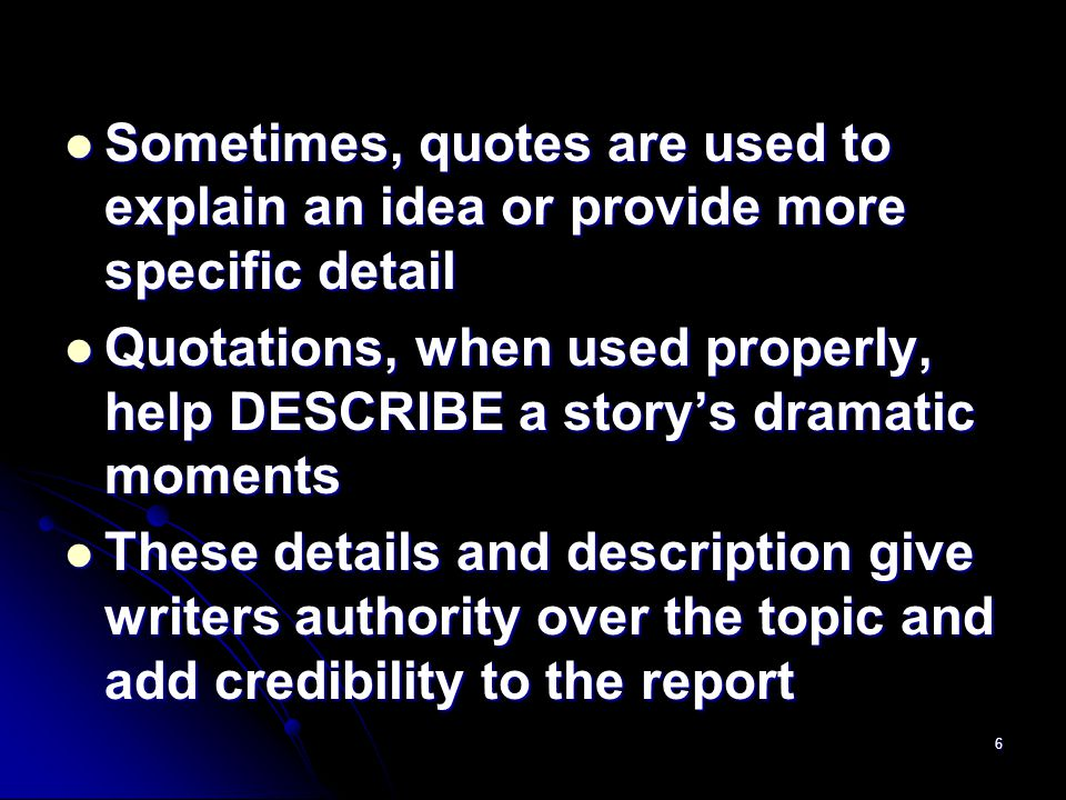 6 Sometimes, quotes are used to explain an idea or provide more specific detail Sometimes, quotes are used to explain an idea or provide more specific detail Quotations, when used properly, help DESCRIBE a story's dramatic moments Quotations, when used properly, help DESCRIBE a story's dramatic moments These details and description give writers authority over the topic and add credibility to the report These details and description give writers authority over the topic and add credibility to the report