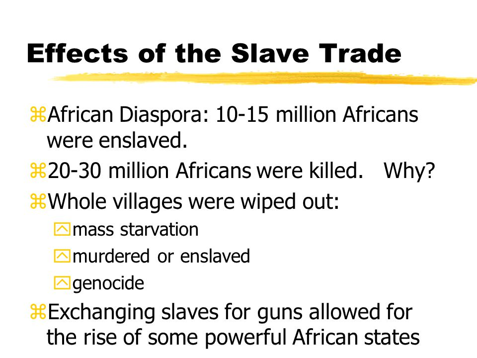 Effects of the Slave Trade zAfrican Diaspora: 10-15 million Africans were enslaved. z20-30 million Africans were killed. Why? zWhole villages were wip