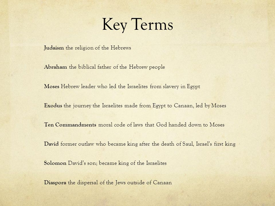 Key Terms Judaism the religion of the Hebrews Abraham the biblical father of the Hebrew people Moses Hebrew leader who led the Israelites from slavery in Egypt Exodus the journey the Israelites made from Egypt to Canaan, led by Moses Ten Commandments moral code of laws that God handed down to Moses David former outlaw who became king after the death of Saul, Israel's first king Solomon David's son; became king of the Israelites Diaspora the dispersal of the Jews outside of Canaan