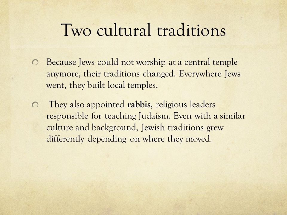 Two cultural traditions Because Jews could not worship at a central temple anymore, their traditions changed.
