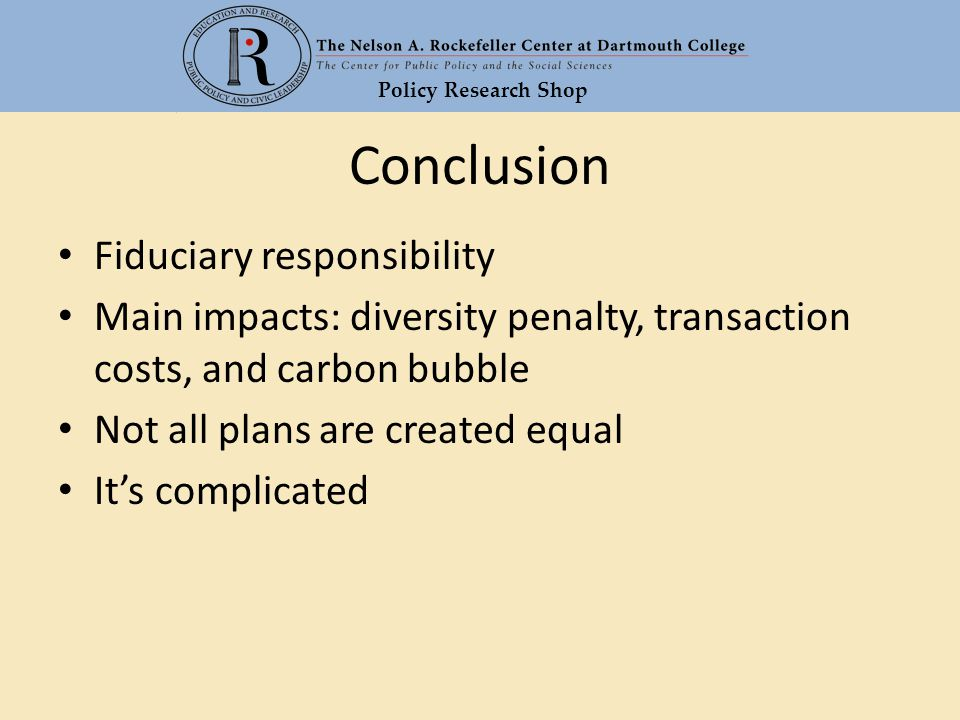 Policy Research Shop Conclusion Fiduciary responsibility Main impacts: diversity penalty, transaction costs, and carbon bubble Not all plans are creat