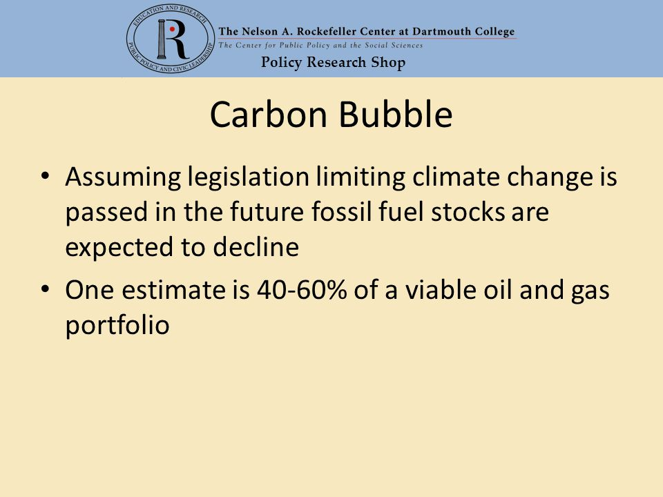 Policy Research Shop Carbon Bubble Assuming legislation limiting climate change is passed in the future fossil fuel stocks are expected to decline One estimate is 40-60% of a viable oil and gas portfolio