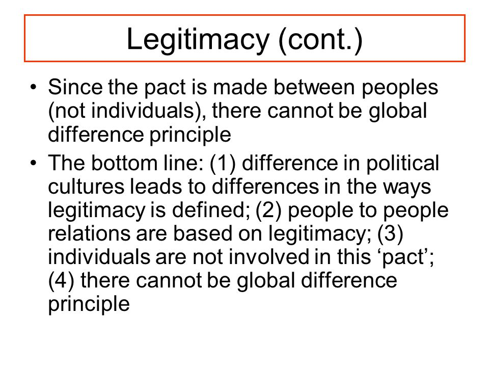 Legitimacy (cont.) Since the pact is made between peoples (not individuals), there cannot be global difference principle The bottom line: (1) difference in political cultures leads to differences in the ways legitimacy is defined; (2) people to people relations are based on legitimacy; (3) individuals are not involved in this 'pact'; (4) there cannot be global difference principle