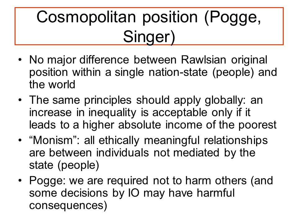 Cosmopolitan position (Pogge, Singer) No major difference between Rawlsian original position within a single nation-state (people) and the world The same principles should apply globally: an increase in inequality is acceptable only if it leads to a higher absolute income of the poorest Monism : all ethically meaningful relationships are between individuals not mediated by the state (people) Pogge: we are required not to harm others (and some decisions by IO may have harmful consequences)