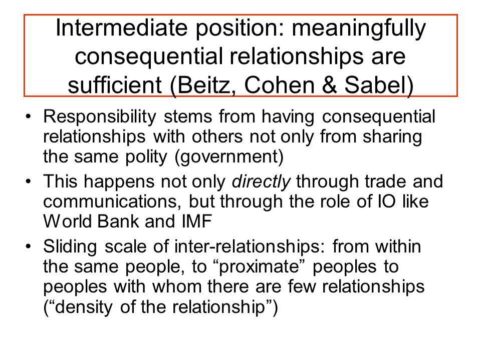 Intermediate position: meaningfully consequential relationships are sufficient (Beitz, Cohen & Sabel) Responsibility stems from having consequential relationships with others not only from sharing the same polity (government) This happens not only directly through trade and communications, but through the role of IO like World Bank and IMF Sliding scale of inter-relationships: from within the same people, to proximate peoples to peoples with whom there are few relationships ( density of the relationship )