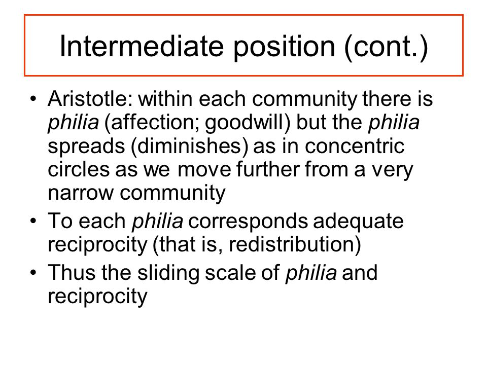 Intermediate position (cont.) Aristotle: within each community there is philia (affection; goodwill) but the philia spreads (diminishes) as in concentric circles as we move further from a very narrow community To each philia corresponds adequate reciprocity (that is, redistribution) Thus the sliding scale of philia and reciprocity